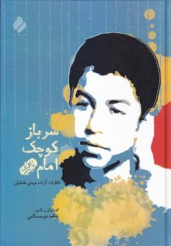 سرباز کوچک امام (ره): خاطرات اسیر پر آوازه ۱۳ ساله، مهدی طحانیان