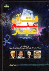قرآن، علم، اعجاز: با استناد به دیدگاه ها و آثار پژوهشگران و دانشمندان بزرگ جهان (چاپ اول)